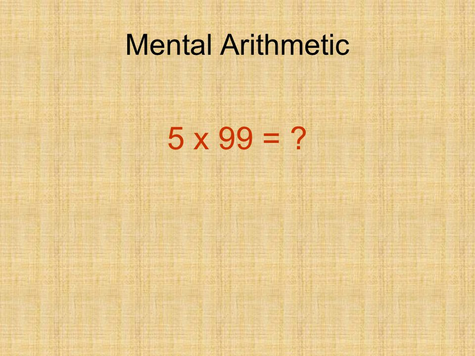 Mental Arithmetic 5 x 99 = 495 How did you work it out?