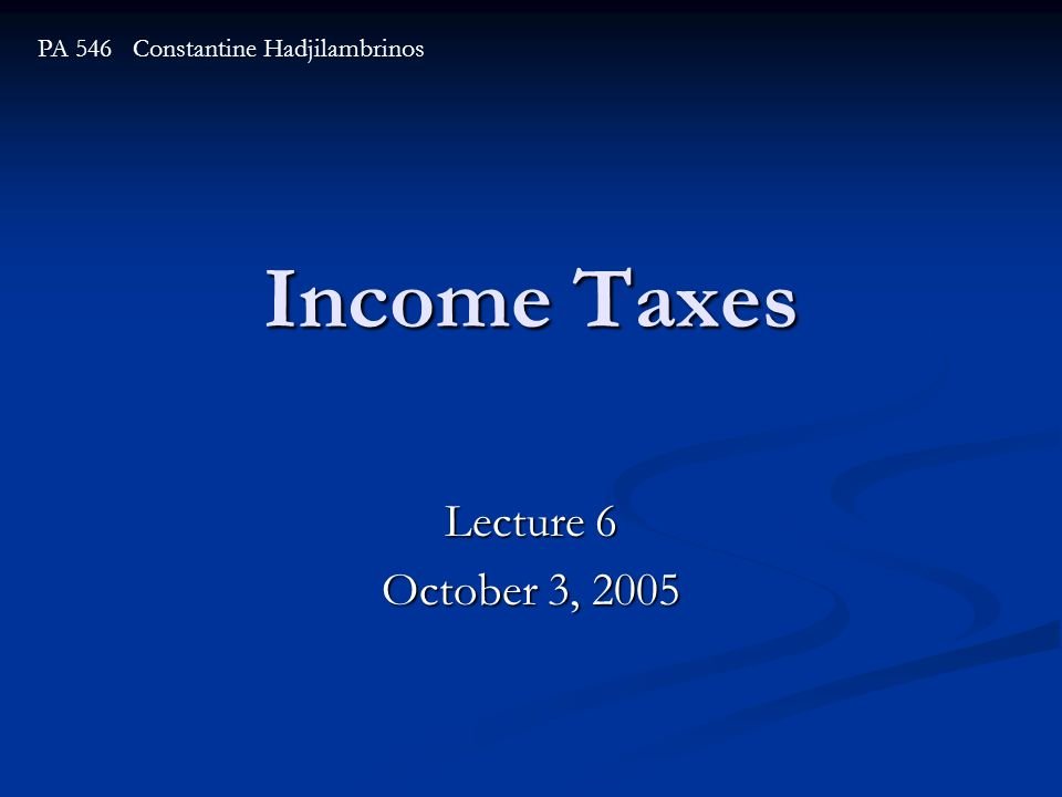 Income Taxes Lecture 6 October 3, 2005 PA 546 Constantine Hadjilambrinos