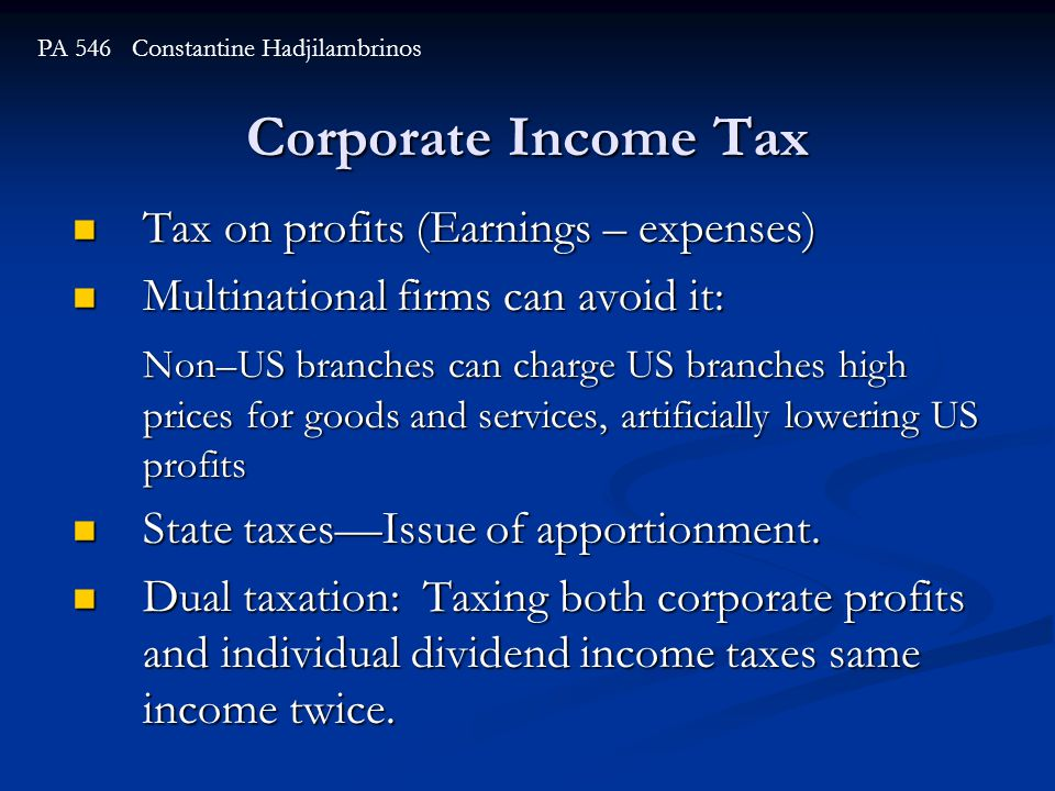 Corporate Income Tax Tax on profits (Earnings – expenses) Tax on profits (Earnings – expenses) Multinational firms can avoid it: Multinational firms can avoid it: Non–US branches can charge US branches high prices for goods and services, artificially lowering US profits State taxes—Issue of apportionment.