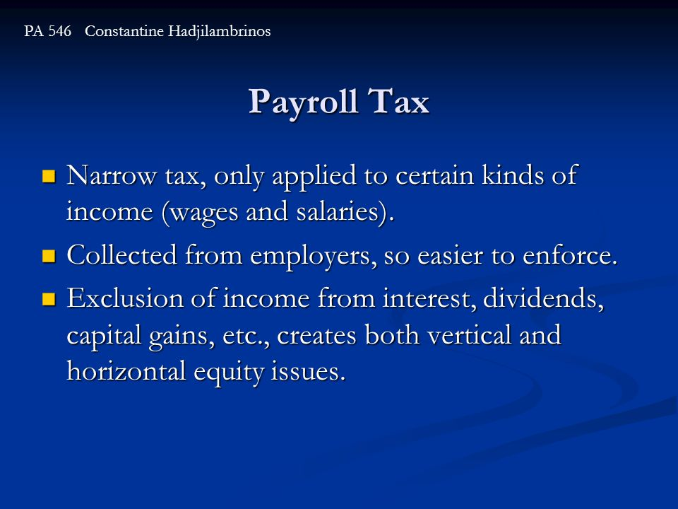Payroll Tax PA 546 Constantine Hadjilambrinos Narrow tax, only applied to certain kinds of income (wages and salaries).