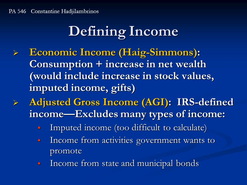 Defining Income  Economic Income (Haig-Simmons): Consumption + increase in net wealth (would include increase in stock values, imputed income, gifts)  Adjusted Gross Income (AGI): IRS-defined income—Excludes many types of income:  Imputed income (too difficult to calculate)  Income from activities government wants to promote  Income from state and municipal bonds PA 546 Constantine Hadjilambrinos