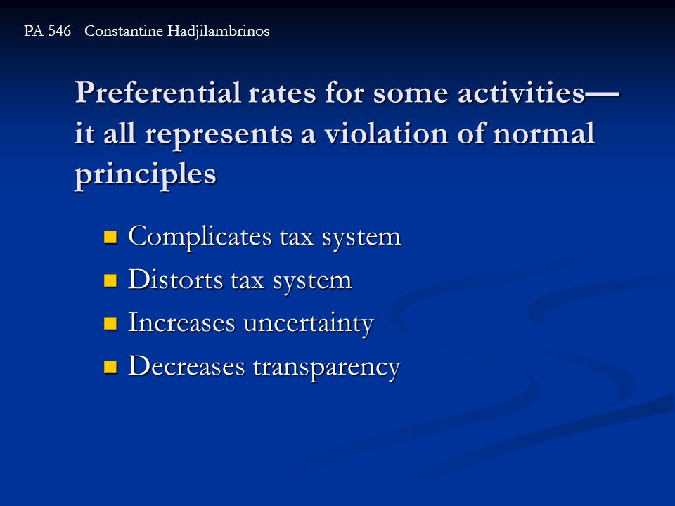 Preferential rates for some activities— it all represents a violation of normal principles PA 546 Constantine Hadjilambrinos Complicates tax system Complicates tax system Distorts tax system Distorts tax system Increases uncertainty Increases uncertainty Decreases transparency Decreases transparency