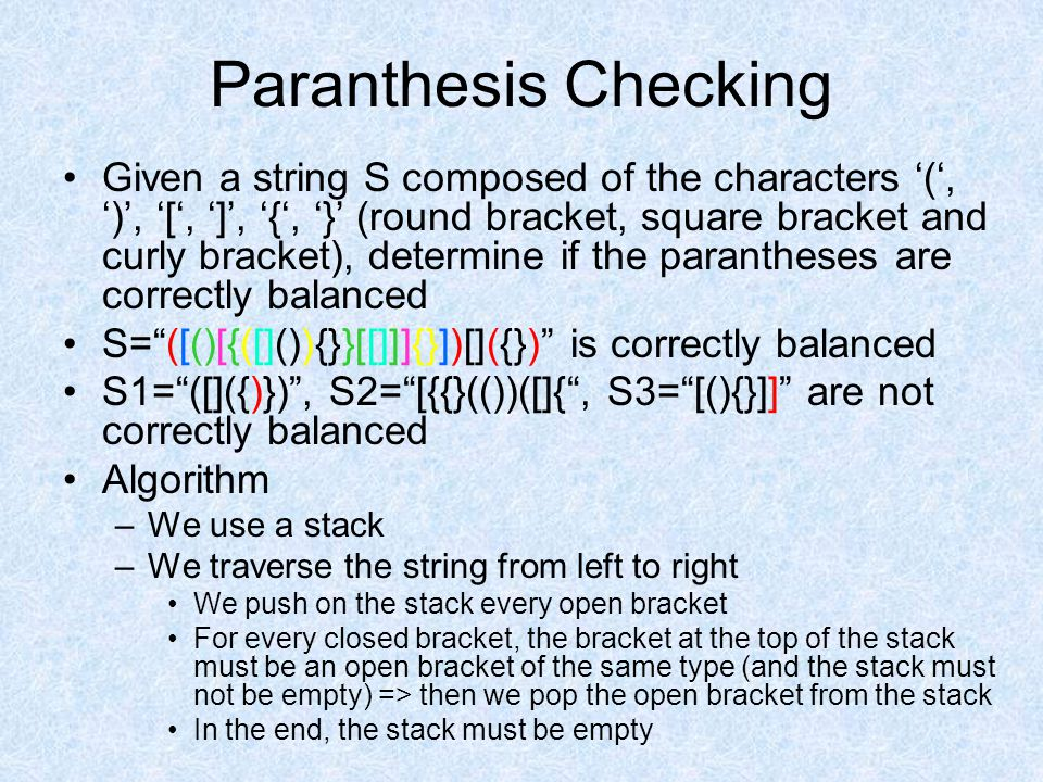 Paranthesis Checking Given a string S composed of the characters '(', ')', '[', ']', '{', '}' (round bracket, square bracket and curly bracket), determine if the parantheses are correctly balanced S= ([()[{([]()){}}[[]]]{}])[]({}) is correctly balanced S1= ([]({)}) , S2= [{{}(())([]{ , S3= [(){}]] are not correctly balanced Algorithm –We use a stack –We traverse the string from left to right We push on the stack every open bracket For every closed bracket, the bracket at the top of the stack must be an open bracket of the same type (and the stack must not be empty) => then we pop the open bracket from the stack In the end, the stack must be empty