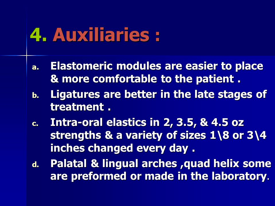 4. Auxiliaries : a. Elastomeric modules are easier to place & more comfortable to the patient. b. Ligatures are better in the late stages of treatment