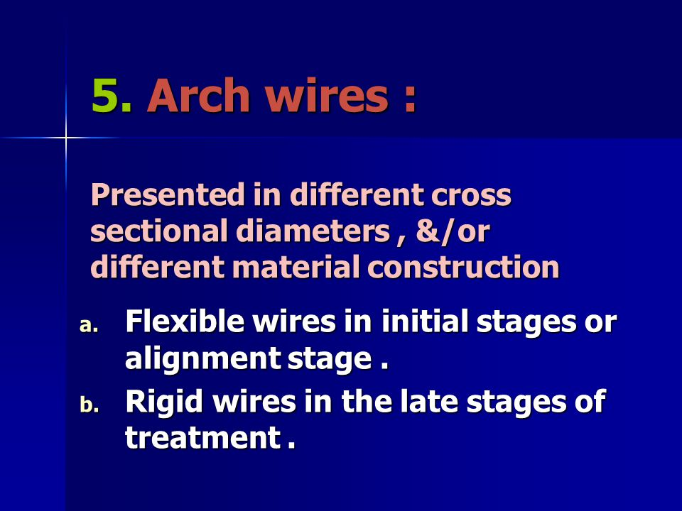 5. Arch wires : Presented in different cross sectional diameters, &/or different material construction a. Flexible wires in initial stages or alignmen