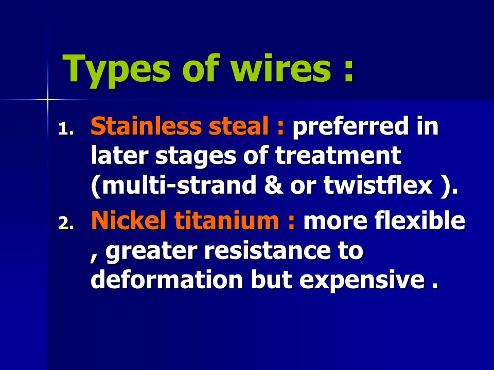 Types of wires : 1. Stainless steal : preferred in later stages of treatment (multi-strand & or twistflex ). 2. Nickel titanium : more flexible, great