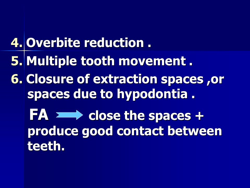 4. Overbite reduction. 5. Multiple tooth movement. 6. Closure of extraction spaces,or spaces due to hypodontia. FA close the spaces + produce good con