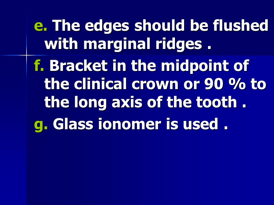 e. The edges should be flushed with marginal ridges. f. Bracket in the midpoint of the clinical crown or 90 % to the long axis of the tooth. g. Glass