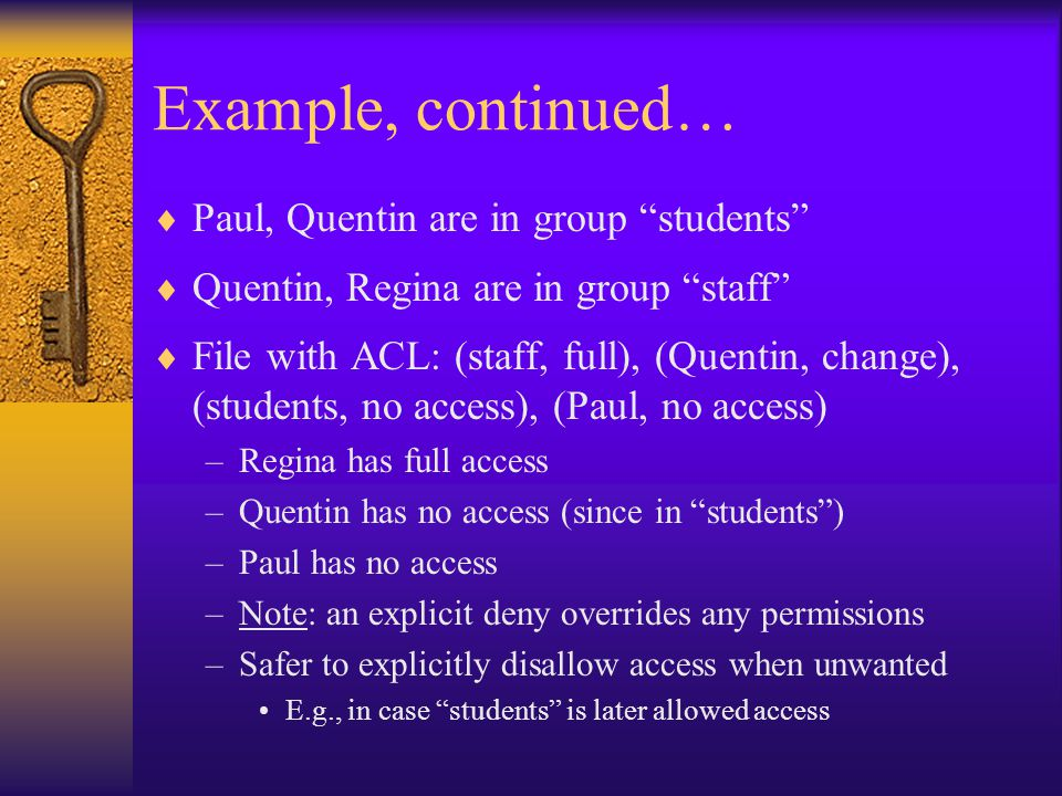 Example, continued…  Paul, Quentin are in group students  Quentin, Regina are in group staff  File with ACL: (staff, full), (Quentin, change), (students, no access), (Paul, no access) –Regina has full access –Quentin has no access (since in students ) –Paul has no access –Note: an explicit deny overrides any permissions –Safer to explicitly disallow access when unwanted E.g., in case students is later allowed access