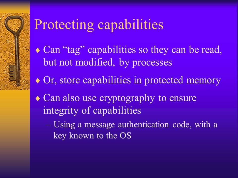 Protecting capabilities  Can tag capabilities so they can be read, but not modified, by processes  Or, store capabilities in protected memory  Can also use cryptography to ensure integrity of capabilities –Using a message authentication code, with a key known to the OS