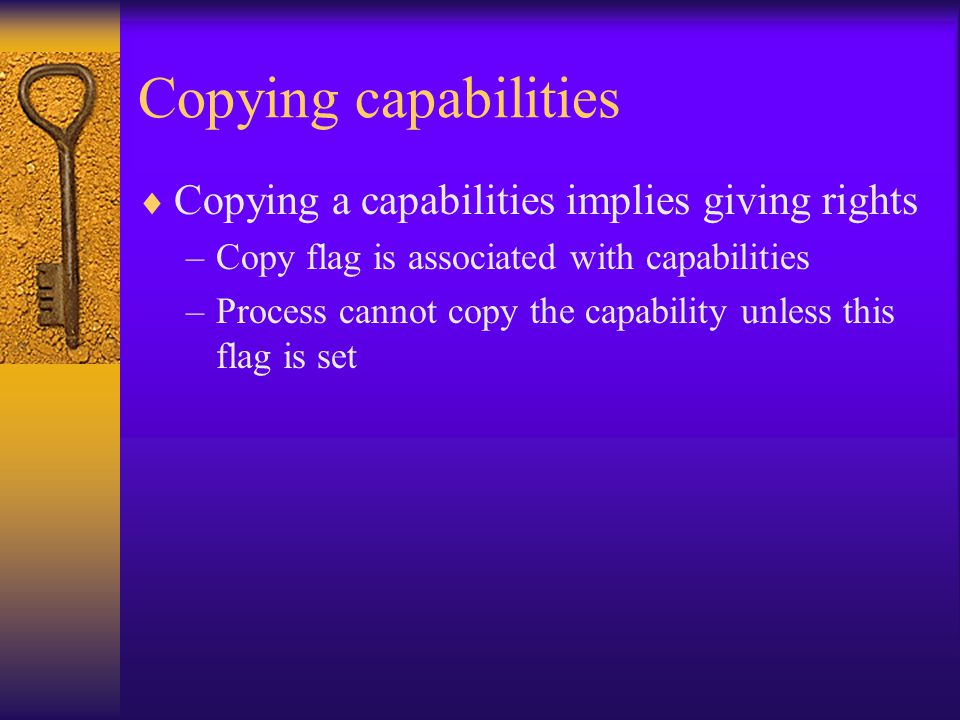Copying capabilities  Copying a capabilities implies giving rights –Copy flag is associated with capabilities –Process cannot copy the capability unless this flag is set