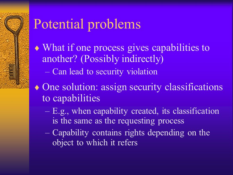 Potential problems  What if one process gives capabilities to another.