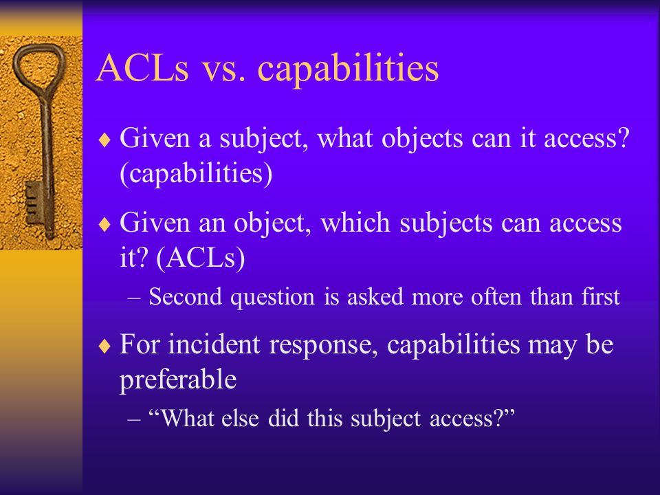 ACLs vs. capabilities  Given a subject, what objects can it access.