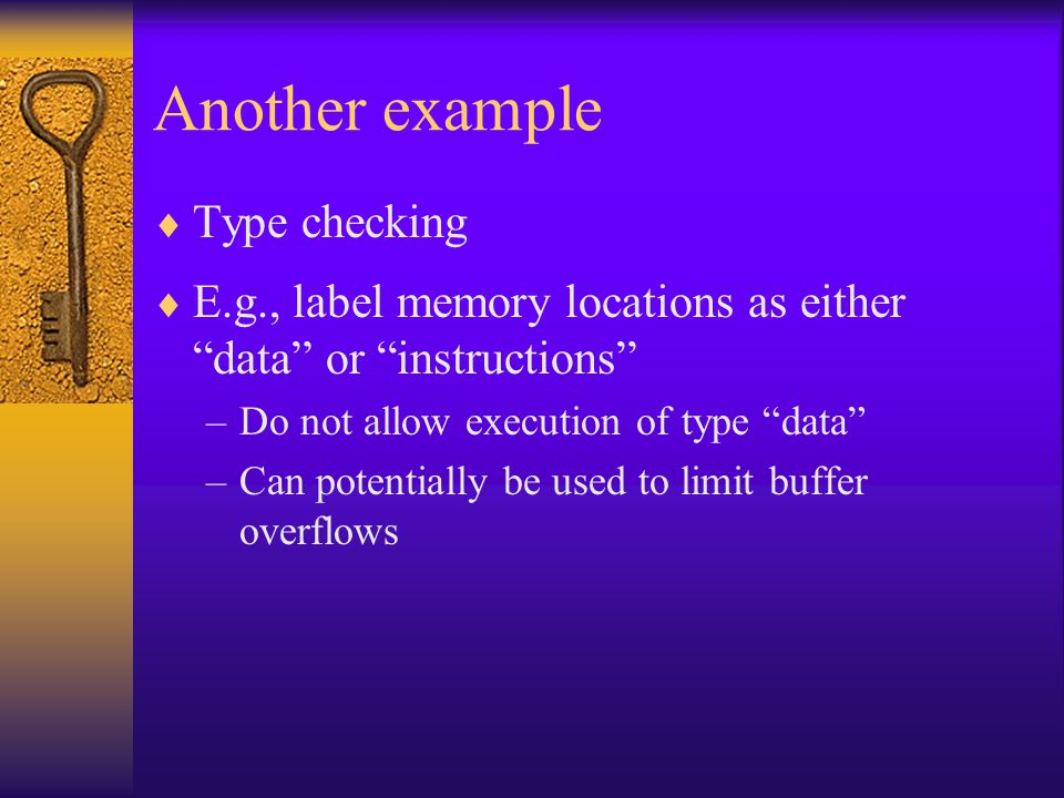 Another example  Type checking  E.g., label memory locations as either data or instructions –Do not allow execution of type data –Can potentially be used to limit buffer overflows