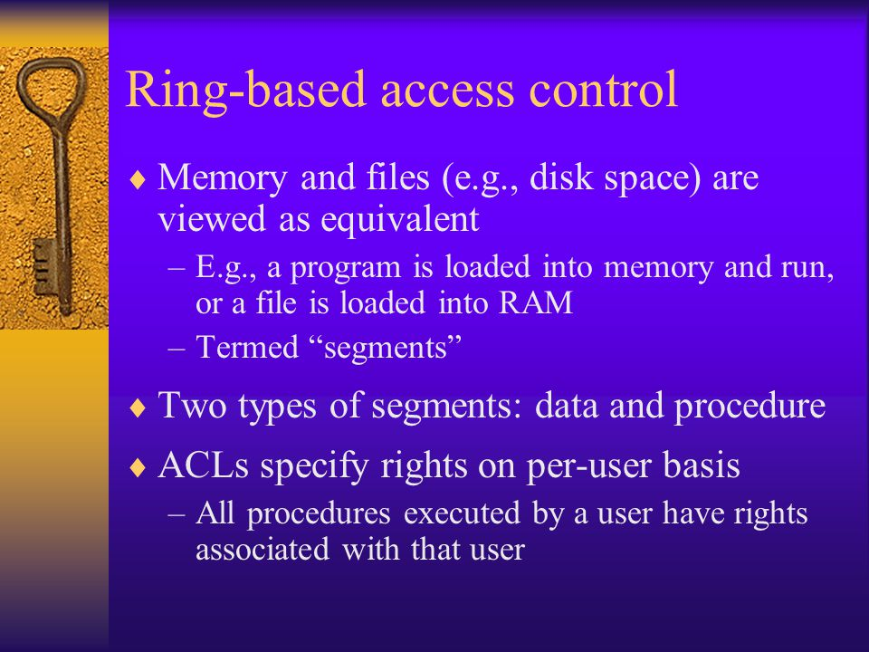 Ring-based access control  Memory and files (e.g., disk space) are viewed as equivalent –E.g., a program is loaded into memory and run, or a file is loaded into RAM –Termed segments  Two types of segments: data and procedure  ACLs specify rights on per-user basis –All procedures executed by a user have rights associated with that user