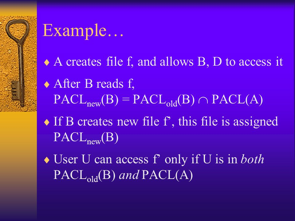Example…  A creates file f, and allows B, D to access it  After B reads f, PACL new (B) = PACL old (B)  PACL(A)  If B creates new file f', this file is assigned PACL new (B)  User U can access f' only if U is in both PACL old (B) and PACL(A)