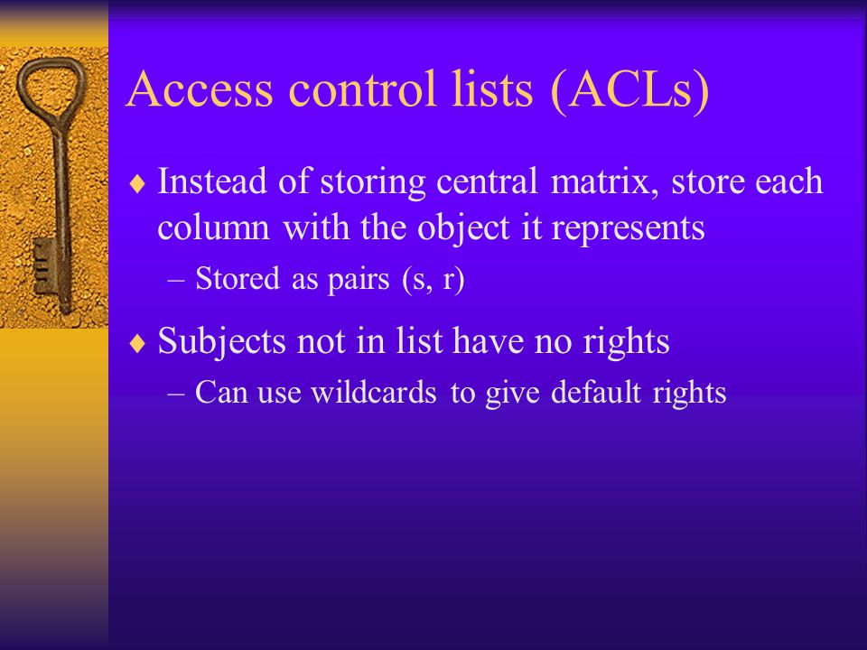 Access control lists (ACLs)  Instead of storing central matrix, store each column with the object it represents –Stored as pairs (s, r)  Subjects not in list have no rights –Can use wildcards to give default rights