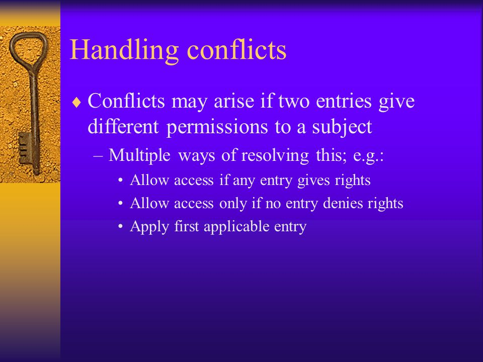 Handling conflicts  Conflicts may arise if two entries give different permissions to a subject –Multiple ways of resolving this; e.g.: Allow access if any entry gives rights Allow access only if no entry denies rights Apply first applicable entry