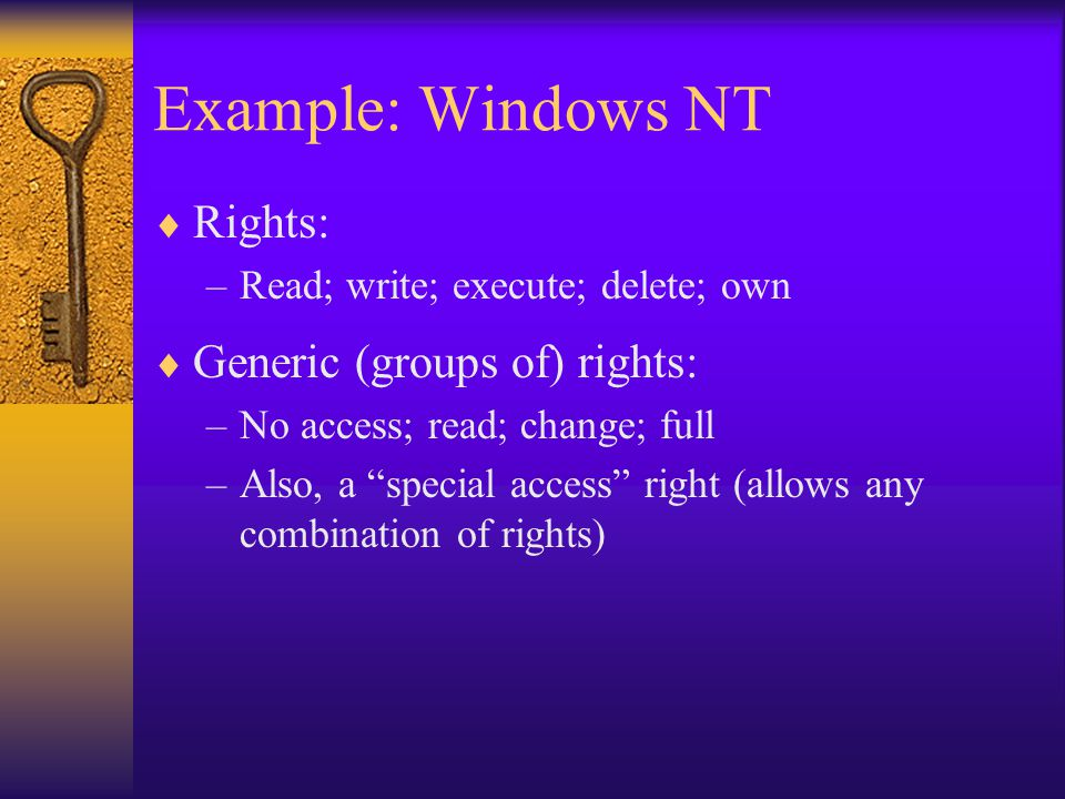 Example: Windows NT  Rights: –Read; write; execute; delete; own  Generic (groups of) rights: –No access; read; change; full –Also, a special access right (allows any combination of rights)