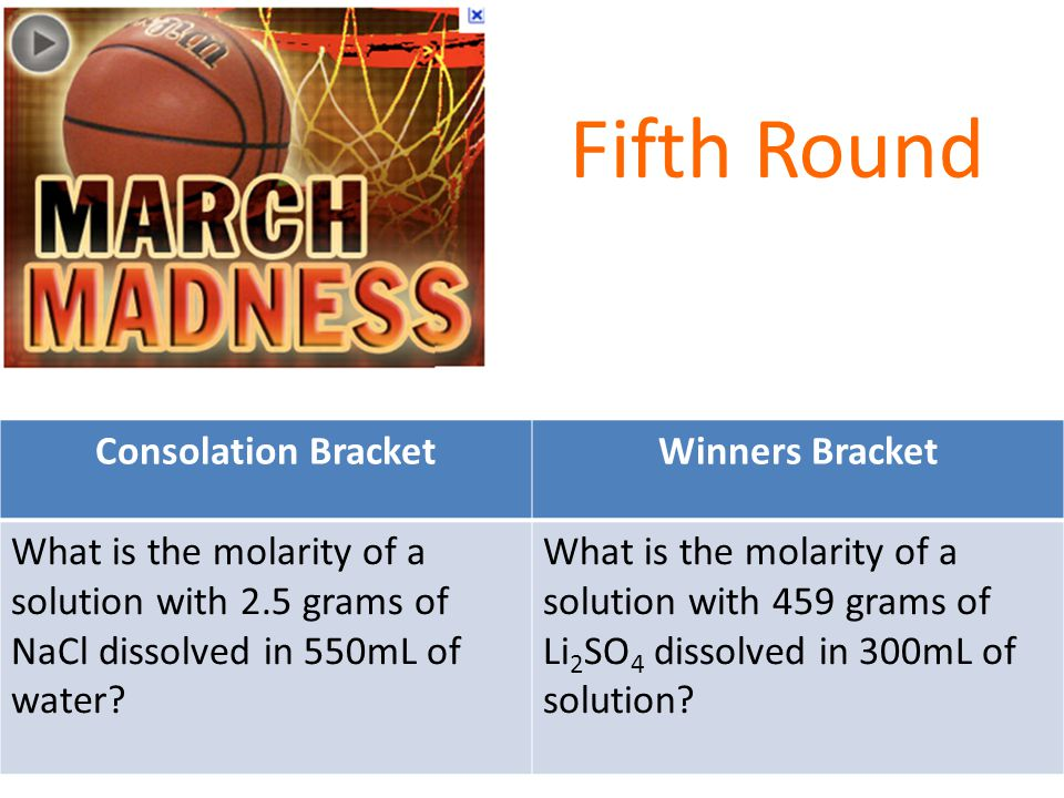Fifth Round Consolation BracketWinners Bracket What is the molarity of a solution with 2.5 grams of NaCl dissolved in 550mL of water.