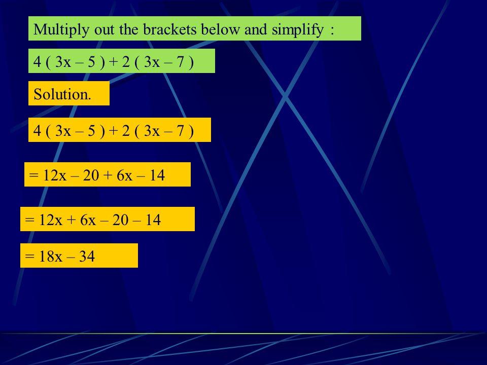 Multiply out the brackets below and simplify : 4 ( 2 b + 5 ) – 6 ( 3b – 4 ) Solution 4 ( 2 b + 5 ) – 6 ( 3b – 4 ) = 8b + 20 – 18b + 24 = 8b – 18 b + 20 + 24 = – 10 b + 44 Remember that a negative times a negative makes a positive.