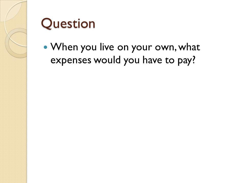 Question When you live on your own, what expenses would you have to pay