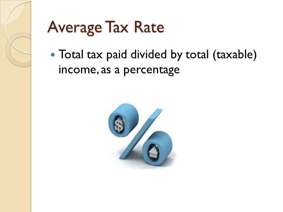 Average Tax Rate Total tax paid divided by total (taxable) income, as a percentage
