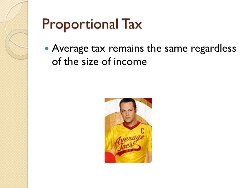 Proportional Tax Average tax remains the same regardless of the size of income