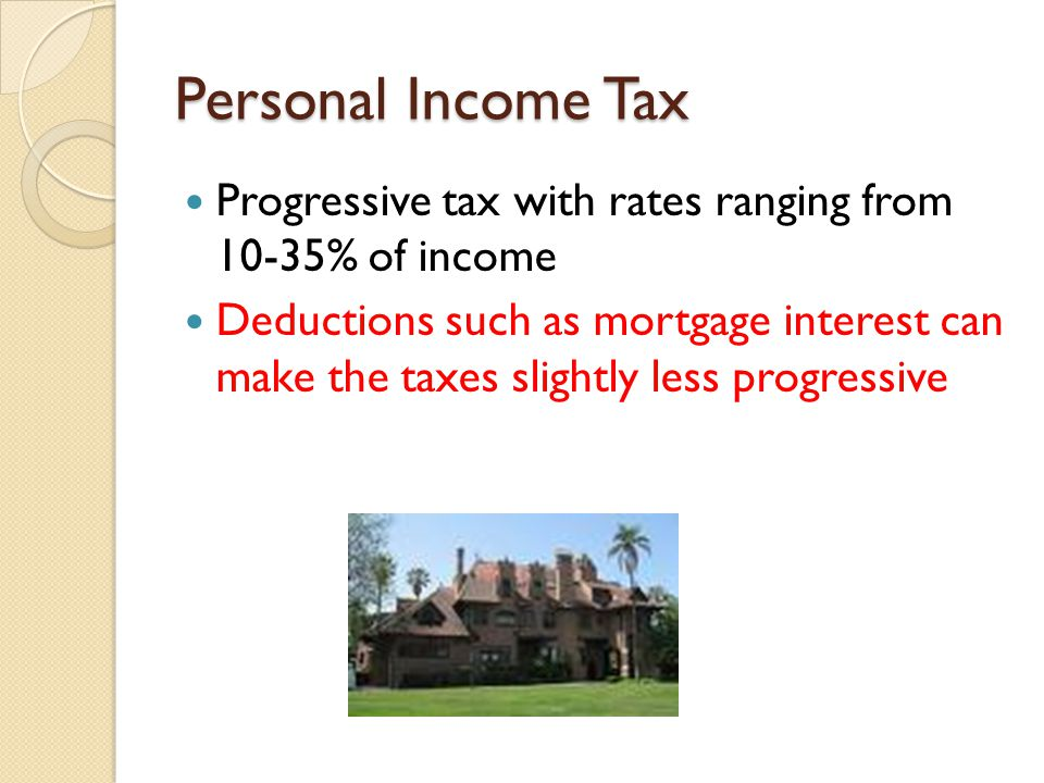 Personal Income Tax Progressive tax with rates ranging from 10-35% of income Deductions such as mortgage interest can make the taxes slightly less progressive