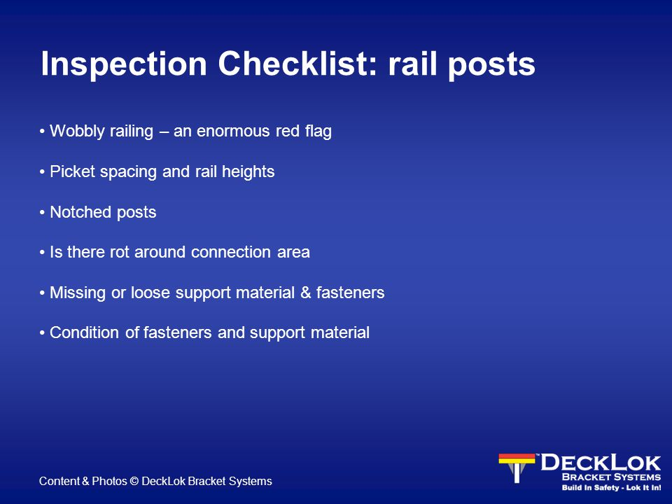 Inspection Checklist: rail posts Wobbly railing – an enormous red flag Picket spacing and rail heights Notched posts Is there rot around connection area Missing or loose support material & fasteners Condition of fasteners and support material Content & Photos © DeckLok Bracket Systems