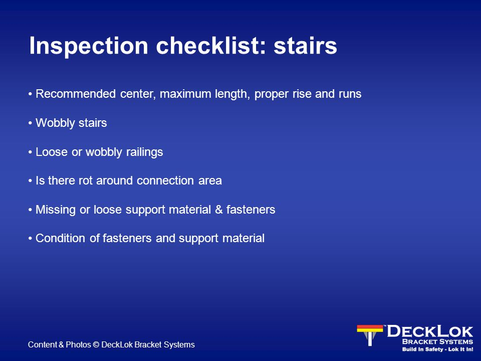 Inspection checklist: stairs Recommended center, maximum length, proper rise and runs Wobbly stairs Loose or wobbly railings Is there rot around connection area Missing or loose support material & fasteners Condition of fasteners and support material Content & Photos © DeckLok Bracket Systems