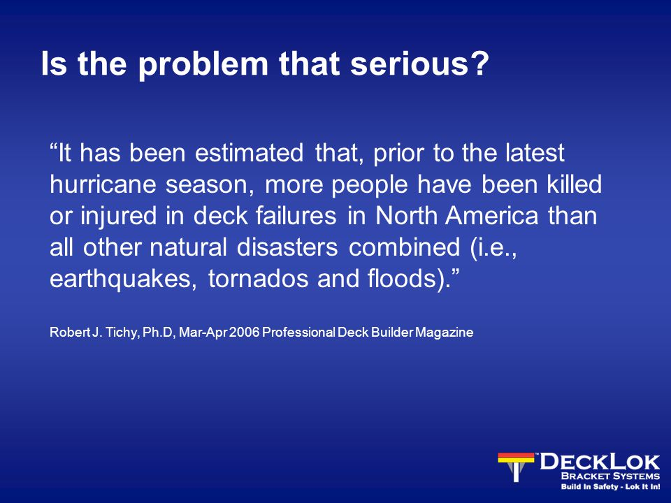 It has been estimated that, prior to the latest hurricane season, more people have been killed or injured in deck failures in North America than all other natural disasters combined (i.e., earthquakes, tornados and floods). Robert J.