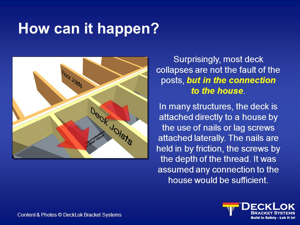 How can it happen? Surprisingly, most deck collapses are not the fault of the posts, but in the connection to the house. In many structures, the deck