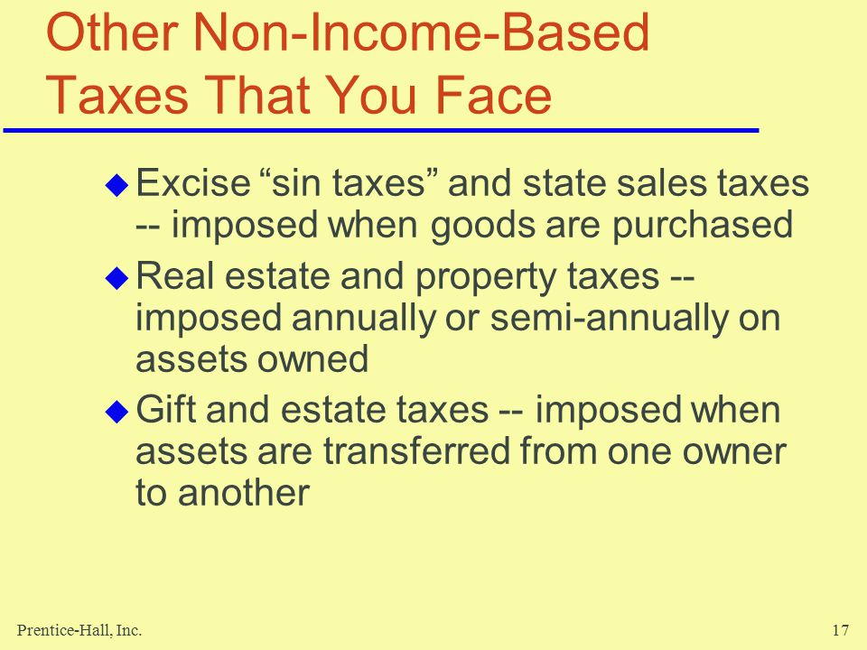 Prentice-Hall, Inc.17 Other Non-Income-Based Taxes That You Face  Excise sin taxes and state sales taxes -- imposed when goods are purchased  Real estate and property taxes -- imposed annually or semi-annually on assets owned  Gift and estate taxes -- imposed when assets are transferred from one owner to another