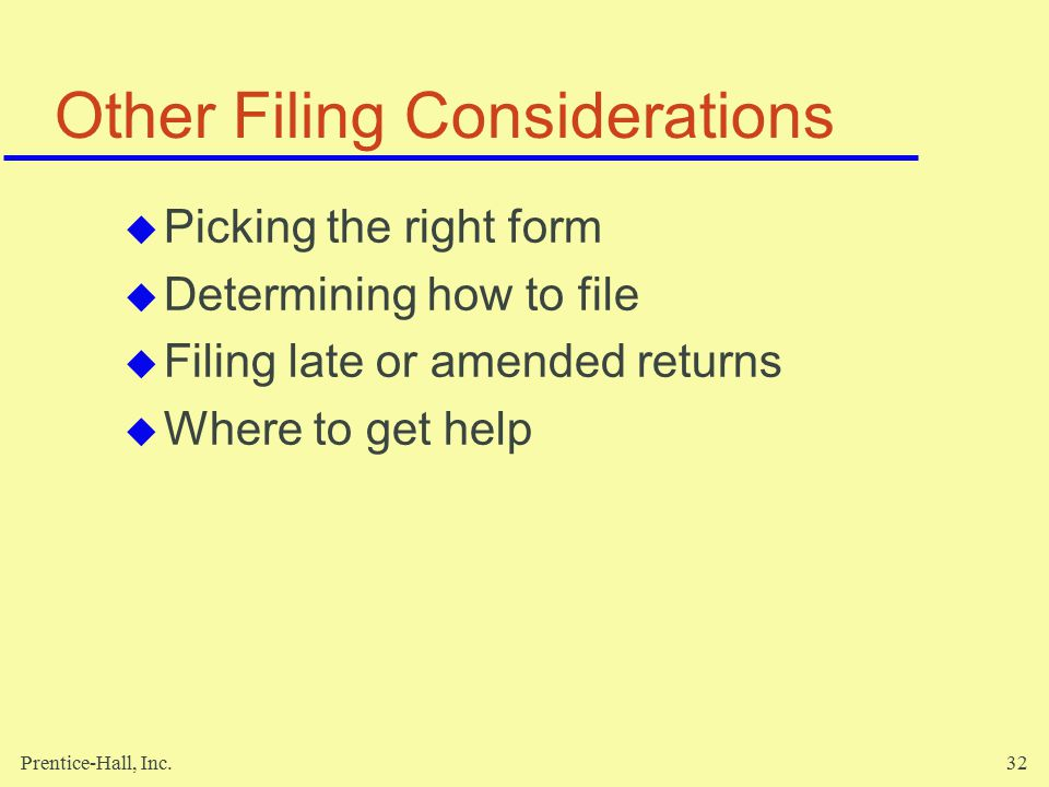 Prentice-Hall, Inc.32 Other Filing Considerations  Picking the right form  Determining how to file  Filing late or amended returns  Where to get help