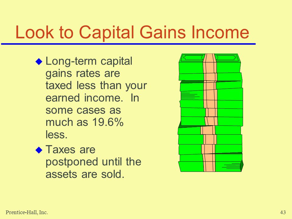 Prentice-Hall, Inc.43 Look to Capital Gains Income  Long-term capital gains rates are taxed less than your earned income.