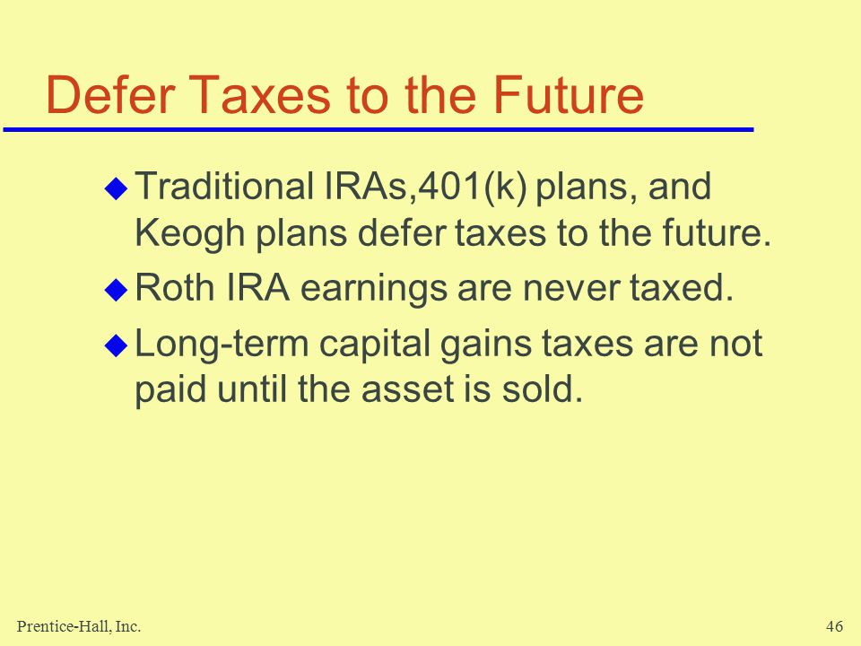 Prentice-Hall, Inc.46 Defer Taxes to the Future  Traditional IRAs,401(k) plans, and Keogh plans defer taxes to the future.