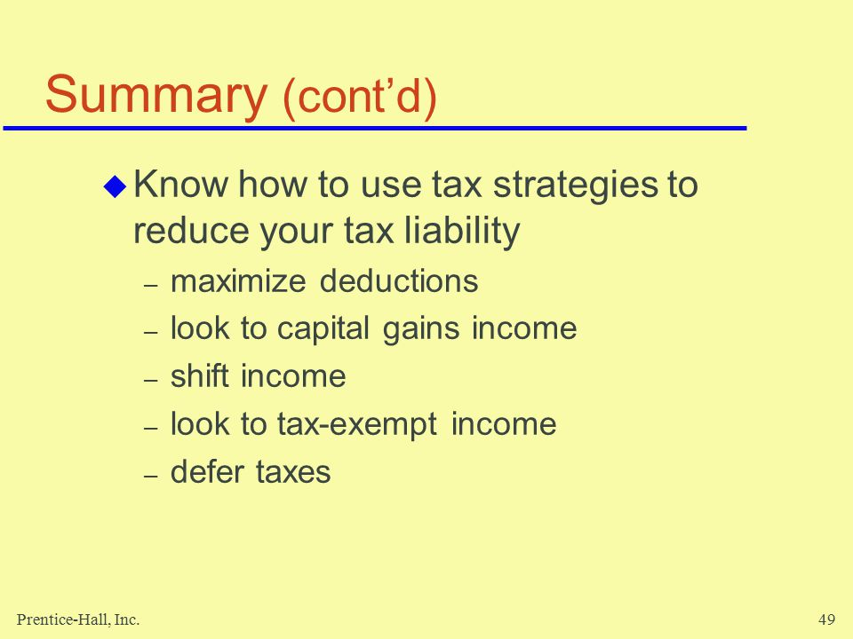 Prentice-Hall, Inc.49 Summary (cont'd)  Know how to use tax strategies to reduce your tax liability – maximize deductions – look to capital gains income – shift income – look to tax-exempt income – defer taxes
