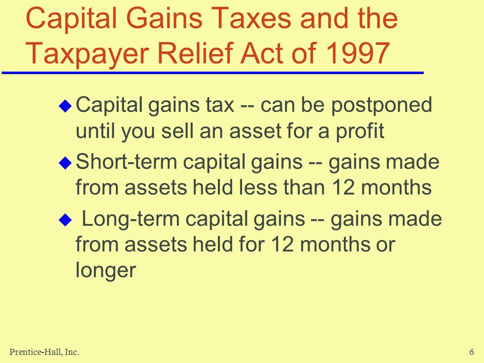 Prentice-Hall, Inc.6 Capital Gains Taxes and the Taxpayer Relief Act of 1997  Capital gains tax -- can be postponed until you sell an asset for a profit  Short-term capital gains -- gains made from assets held less than 12 months  Long-term capital gains -- gains made from assets held for 12 months or longer