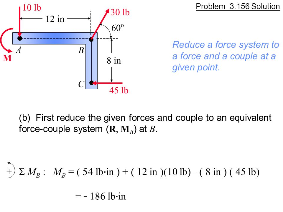 Problem 3.156 Solution M A B C 12 in 8 in 60 o 45 lb 30 lb 10 lb Reduce a force system to a force and a couple at a given point. (b) First reduce the