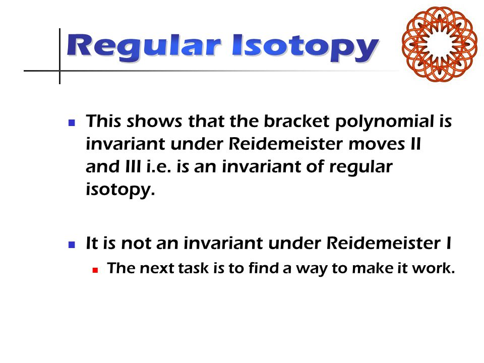 This shows that the bracket polynomial is invariant under Reidemeister moves II and III i.e. is an invariant of regular isotopy. It is not an invarian