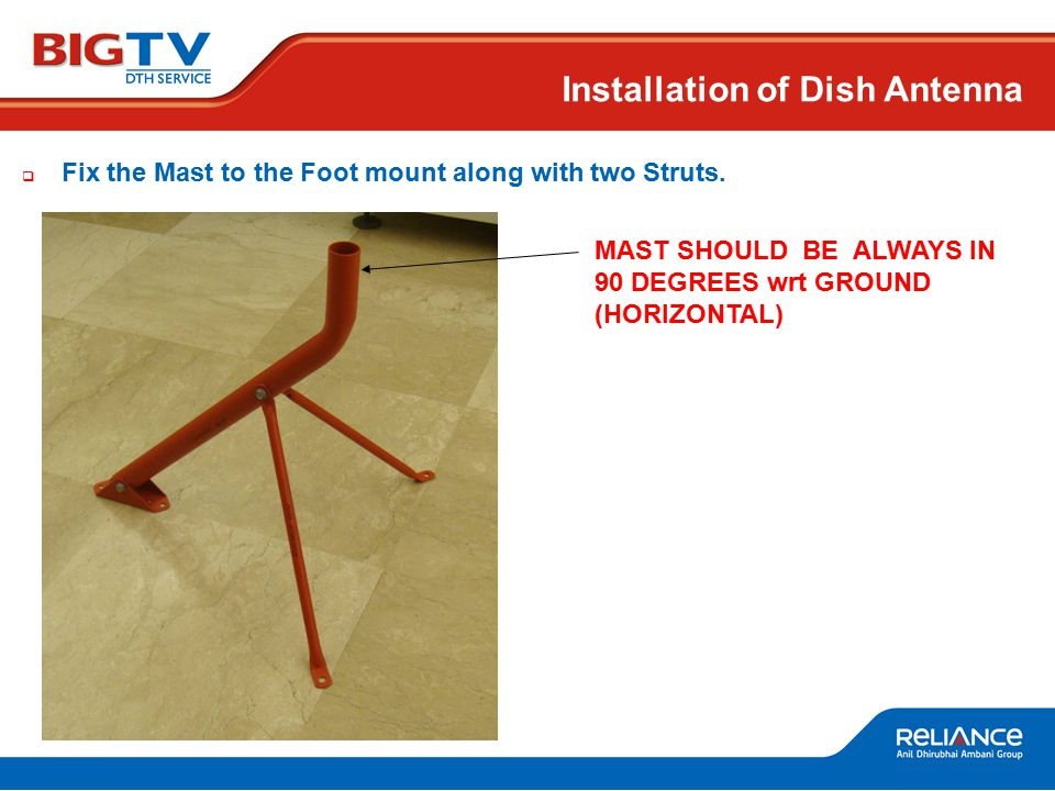 MAST SHOULD BE ALWAYS IN 90 DEGREES wrt GROUND (HORIZONTAL) Installation of Dish Antenna  Fix the Mast to the Foot mount along with two Struts.