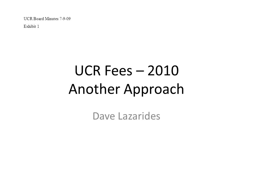 UCR Fees – 2010 Another Approach Dave Lazarides UCR Board Minutes 7-9-09 Exhibit 1