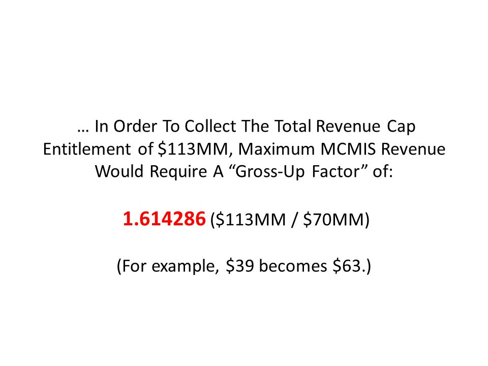 … In Order To Collect The Total Revenue Cap Entitlement of $113MM, Maximum MCMIS Revenue Would Require A Gross-Up Factor of: 1.614286 ($113MM / $70MM) (For example, $39 becomes $63.)