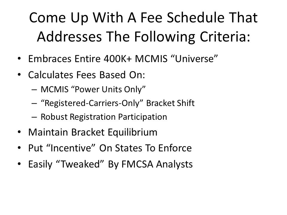 Come Up With A Fee Schedule That Addresses The Following Criteria: Embraces Entire 400K+ MCMIS Universe Calculates Fees Based On: – MCMIS Power Units Only – Registered-Carriers-Only Bracket Shift – Robust Registration Participation Maintain Bracket Equilibrium Put Incentive On States To Enforce Easily Tweaked By FMCSA Analysts