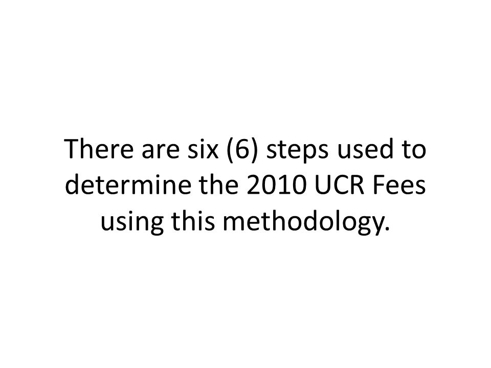 There are six (6) steps used to determine the 2010 UCR Fees using this methodology.