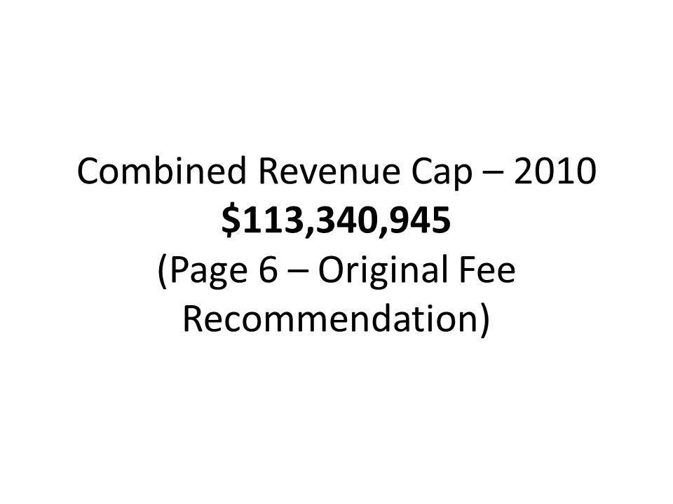 Combined Revenue Cap – 2010 $113,340,945 (Page 6 – Original Fee Recommendation)