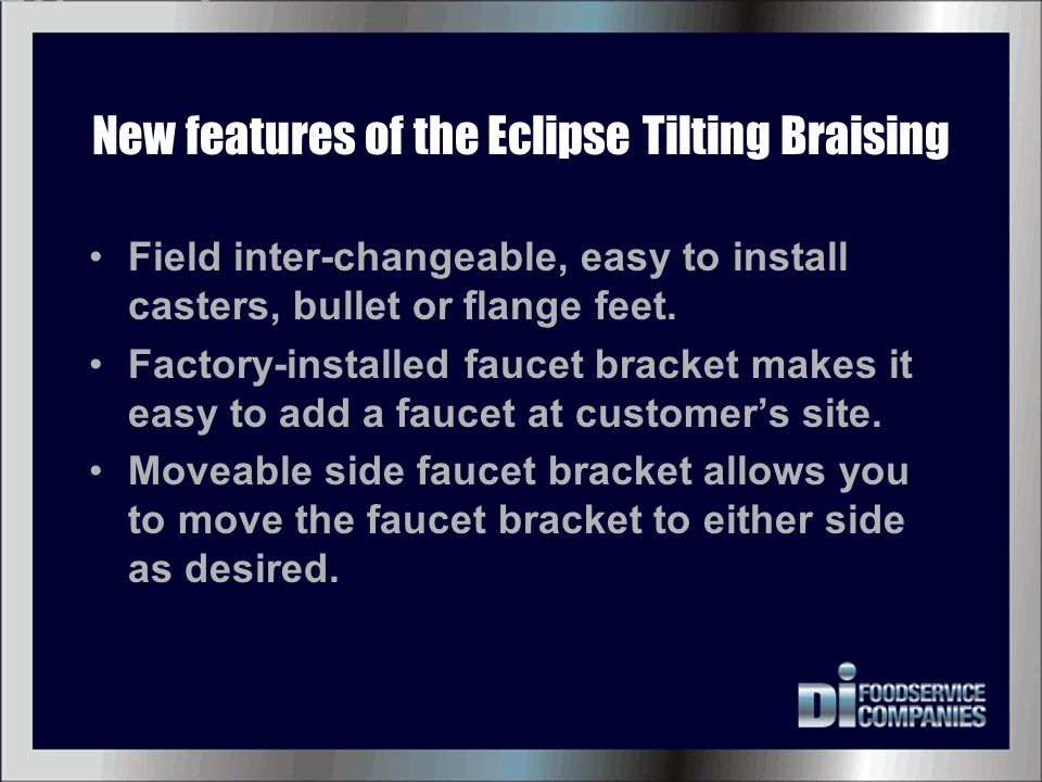 New features of the Eclipse Tilting Braising Field inter-changeable, easy to install casters, bullet or flange feet. Factory-installed faucet bracket