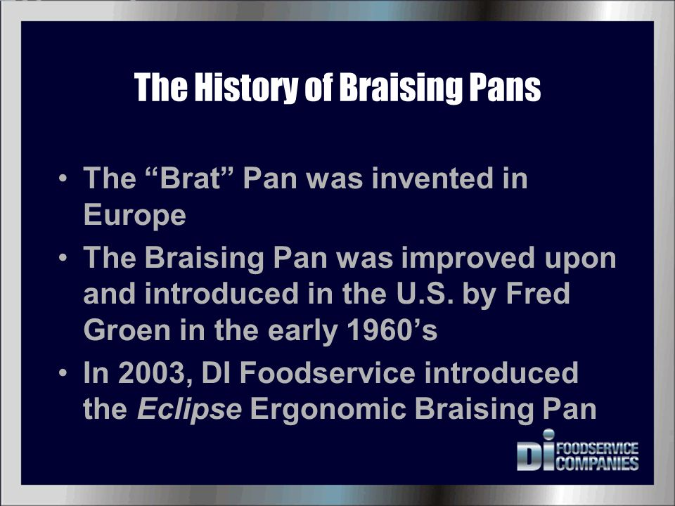 "The History of Braising Pans The ""Brat"" Pan was invented in Europe The Braising Pan was improved upon and introduced in the U.S. by Fred Groen in the"