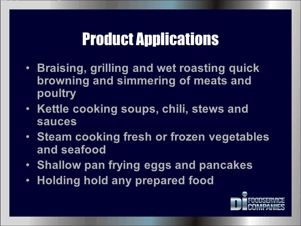 Product Applications Braising, grilling and wet roasting quick browning and simmering of meats and poultry Kettle cooking soups, chili, stews and sauc